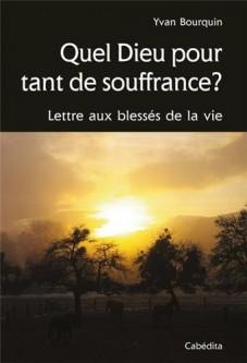 Yvan Bourquin - Quel Dieu pour tant de souffrance ? Lettre aux bléssés de la vie